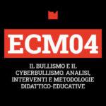 ECM04 – IL BULLISMO E IL CYBERBULLISMO. ANALISI, INTERVENTI E METODOLOGIE DIDATTICO-EDUCATIVE
