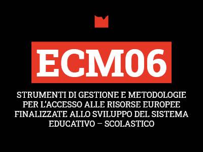 ECM06 – STRUMENTI DI GESTIONE E METODOLOGIE PER L'ACCESSO ALLE RISORSE EUROPEE FINALIZZATE ALLO SVILUPPO DEL SISTEMA EDUCATIVO – SCOLASTICO